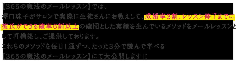 【365の魔法のメールレッスン】では、澤⼝珠⼦がサロンで実際に⽣徒さんにお教えして、成婚率3割、レッスン修了までに彼⽒ができる確率6割以上の確固とした実績を⽣んでいるメソッドをメールレッスンとして再構築し、ご提供しております。これらのメソッドを毎⽇1通ずつ、たった3分で読んで学べる【365の魔法のメールレッスン】にて⼤公開します!!